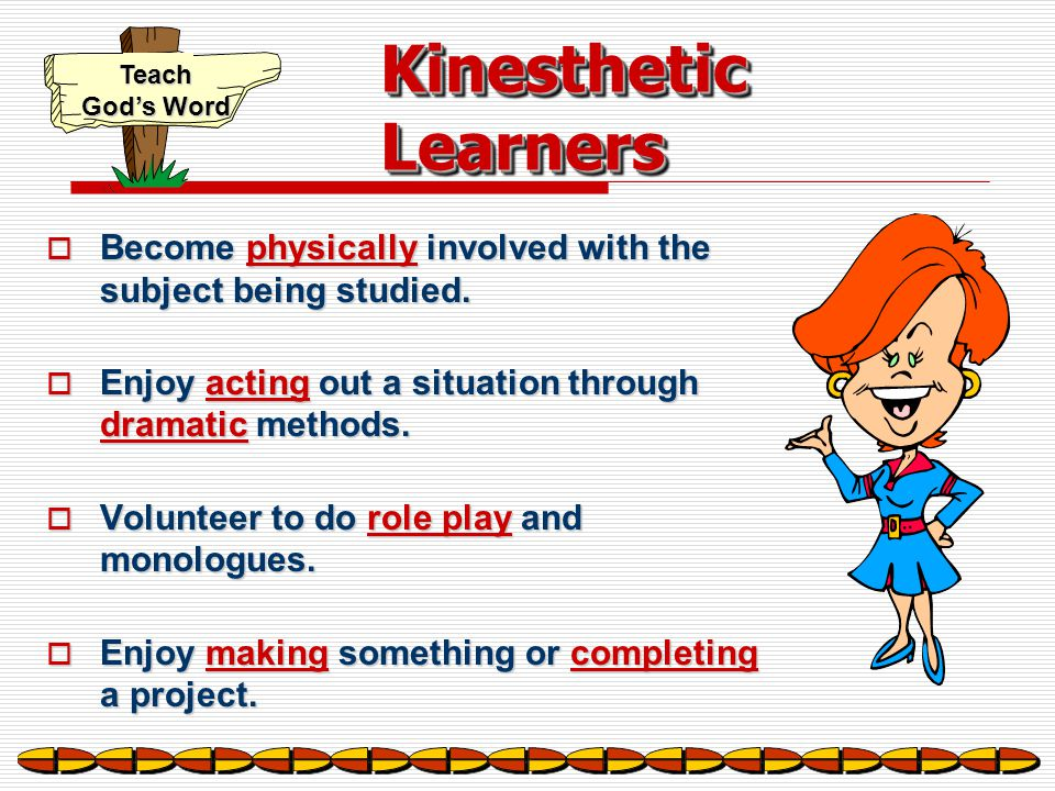 Kinesthetic Learners Become physically involved with the subject being studied. Enjoy acting out a situation through dramatic methods.