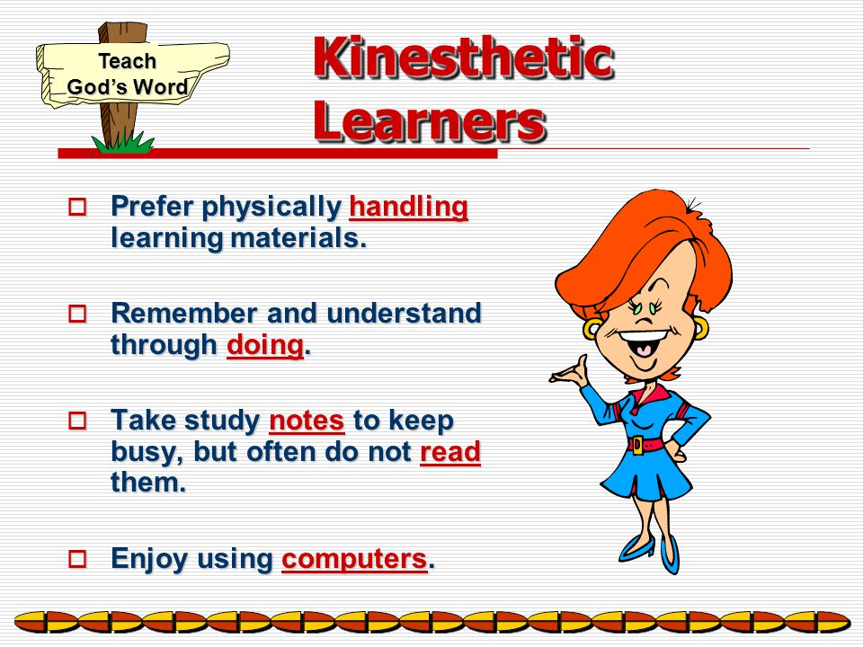 Kinesthetic Learners Prefer physically handling learning materials.