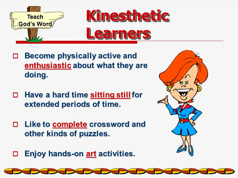 Kinesthetic Learners Become physically active and enthusiastic about what they are doing.
