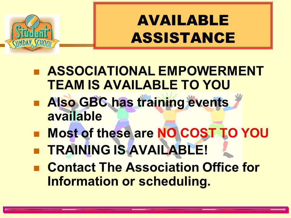 AVAILABLE ASSISTANCE ASSOCIATIONAL EMPOWERMENT TEAM IS AVAILABLE TO YOU. Also GBC has training events available.