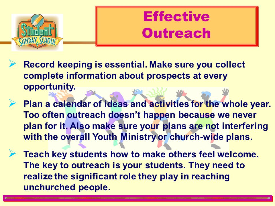Effective Outreach. Record keeping is essential. Make sure you collect complete information about prospects at every opportunity.