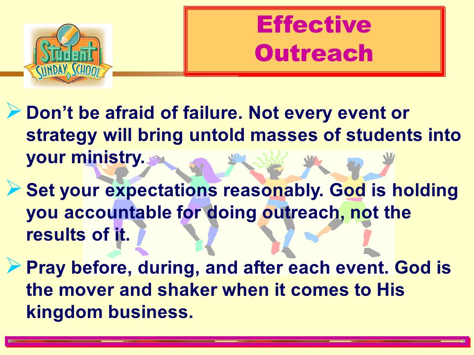 Effective Outreach. Don't be afraid of failure. Not every event or strategy will bring untold masses of students into your ministry.