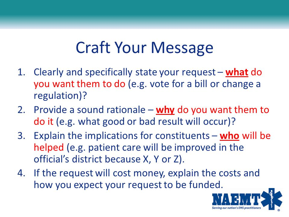 Craft Your Message Clearly and specifically state your request – what do you want them to do (e.g. vote for a bill or change a regulation)