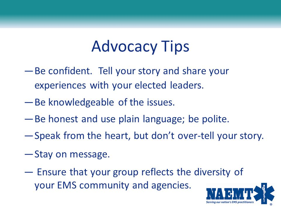 Advocacy Tips Be confident. Tell your story and share your experiences with your elected leaders.