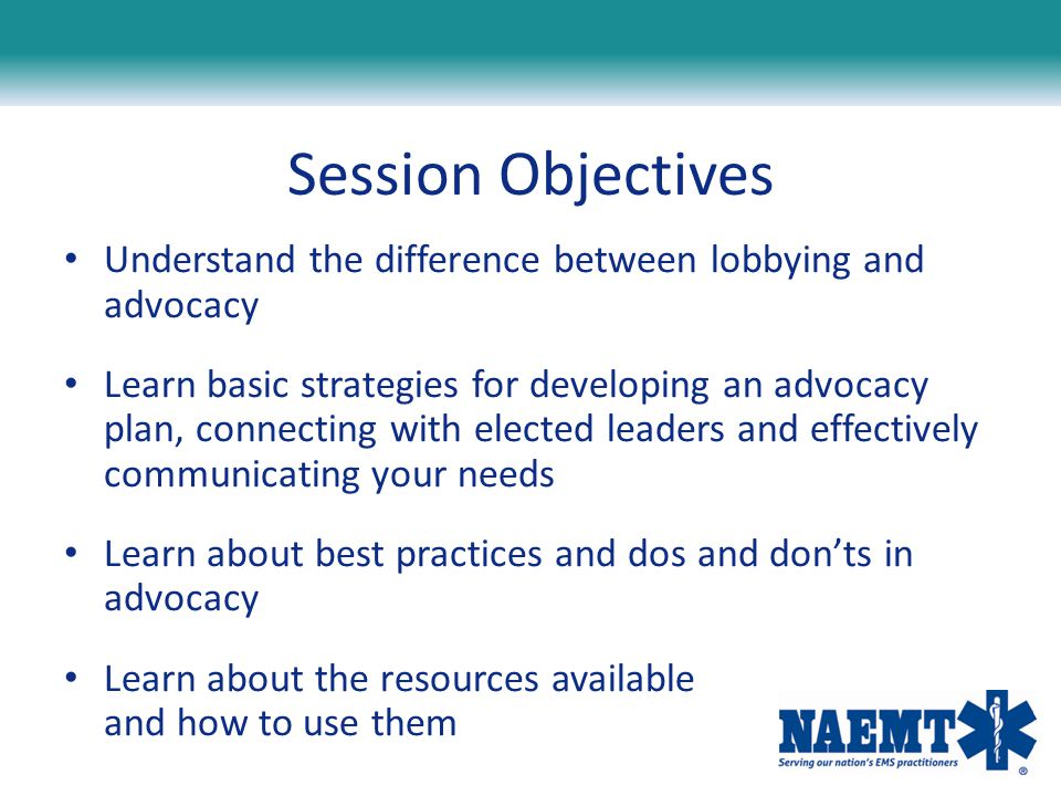 Session Objectives Understand the difference between lobbying and advocacy.