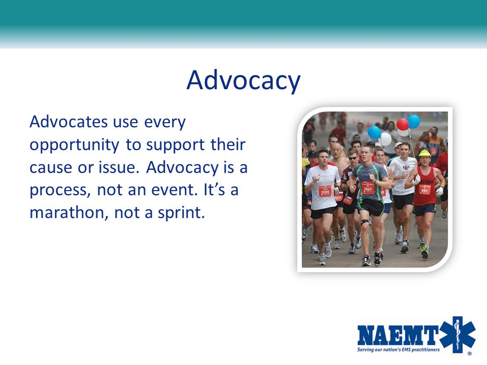 Advocacy Advocates use every opportunity to support their cause or issue. Advocacy is a process, not an event. It's a marathon, not a sprint.