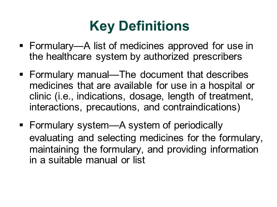 Key Definitions Formulary—A list of medicines approved for use in the healthcare system by authorized prescribers.
