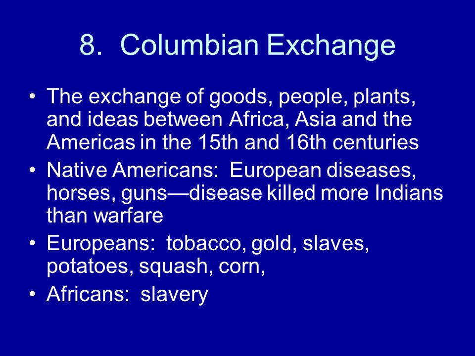 8. Columbian Exchange The exchange of goods, people, plants, and ideas between Africa, Asia and the Americas in the 15th and 16th centuries.