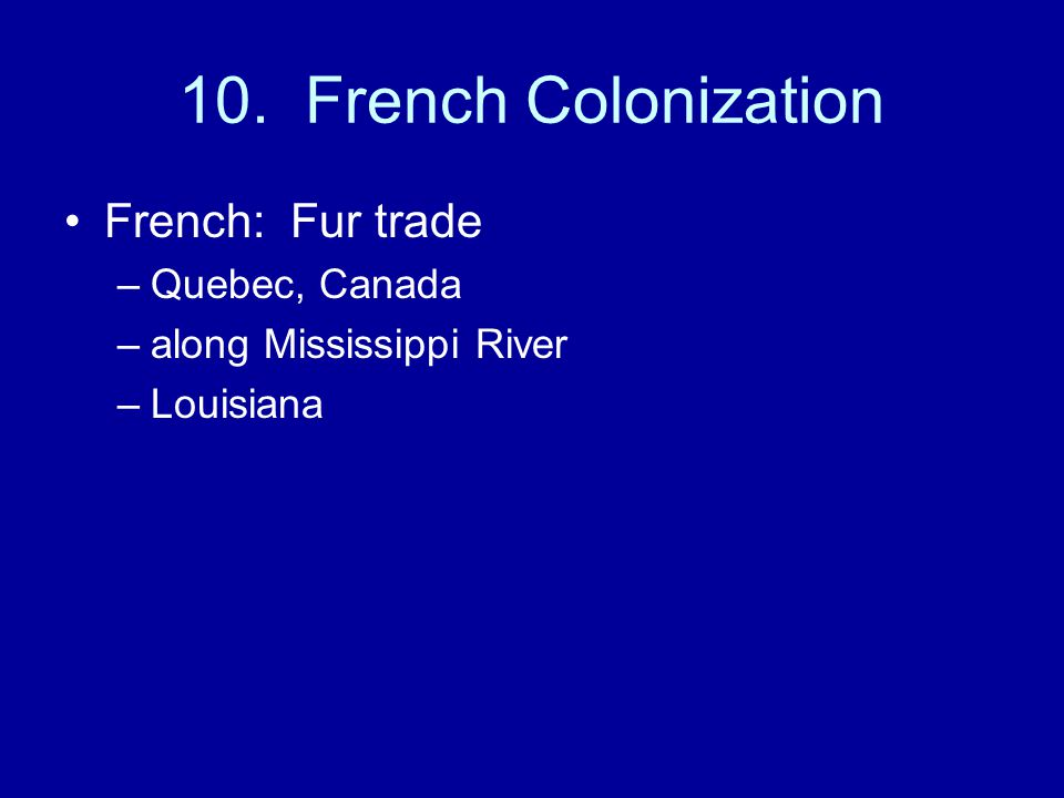10. French Colonization French: Fur trade Quebec, Canada