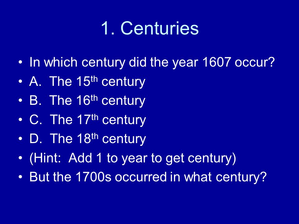 1. Centuries In which century did the year 1607 occur