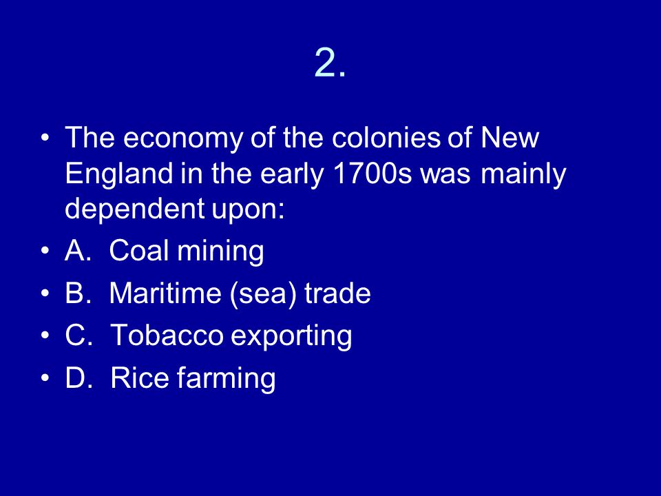 2. The economy of the colonies of New England in the early 1700s was mainly dependent upon: A. Coal mining.