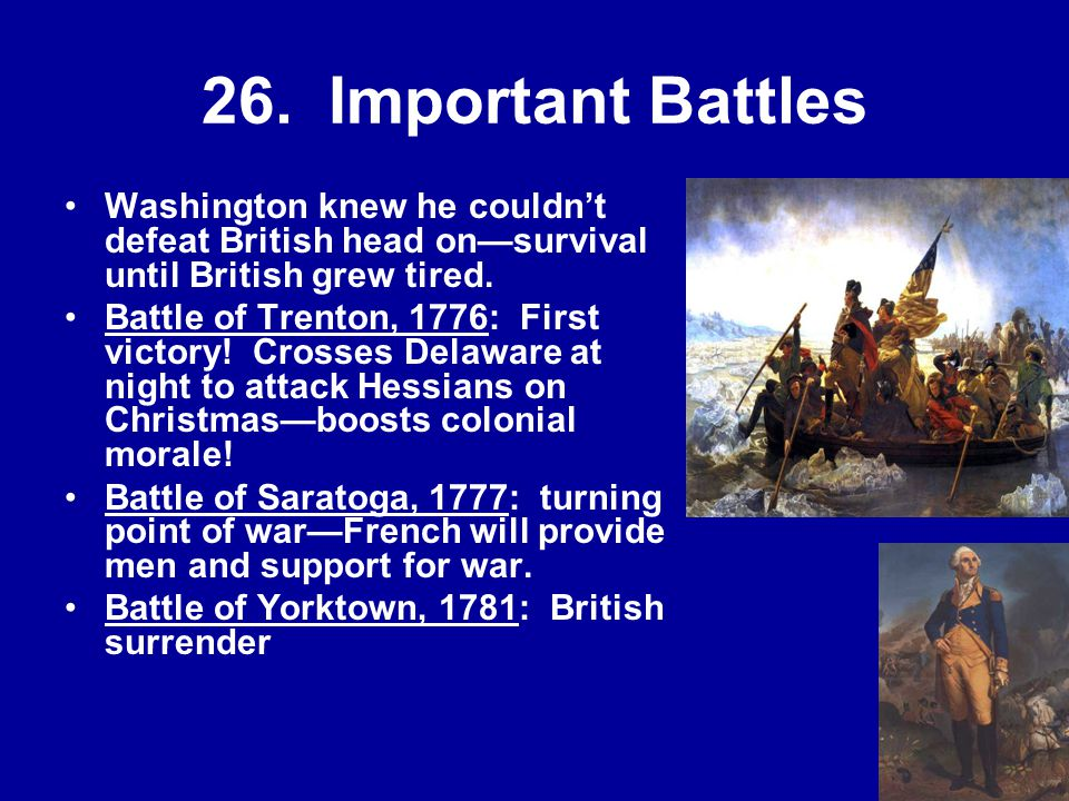 26. Important Battles Washington knew he couldn't defeat British head on—survival until British grew tired.