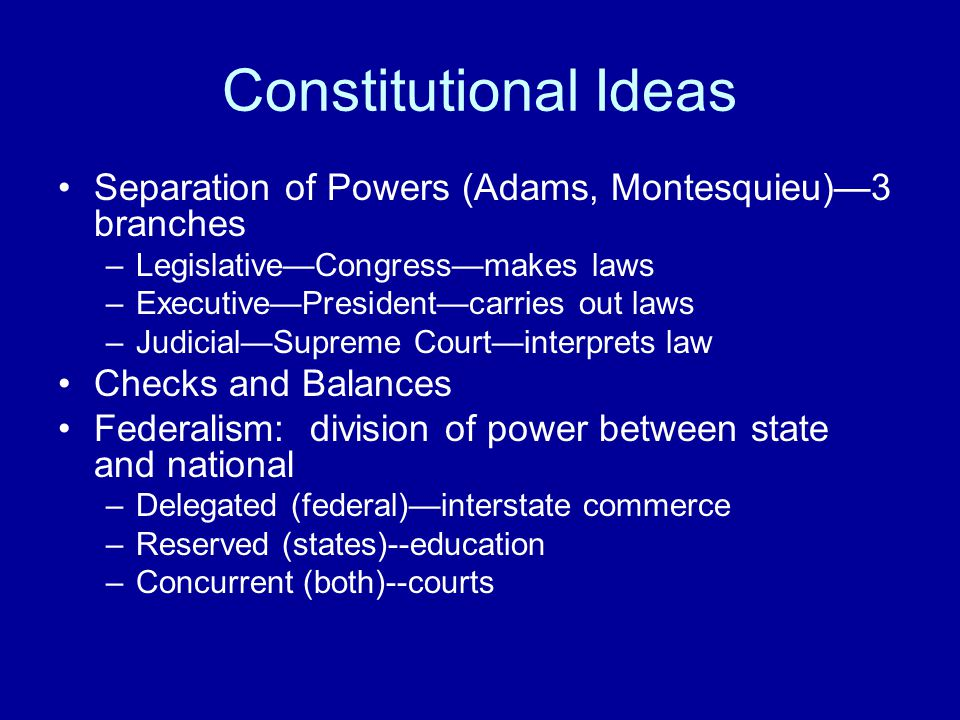 Constitutional Ideas Separation of Powers (Adams, Montesquieu)—3 branches. Legislative—Congress—makes laws.