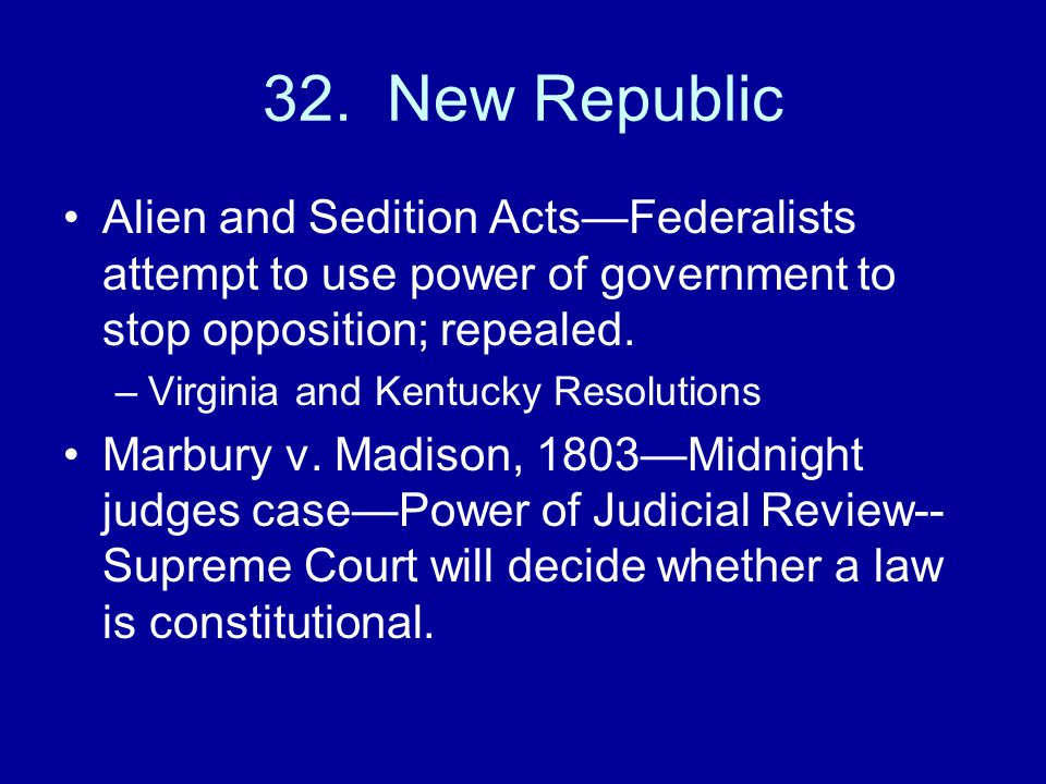 32. New Republic Alien and Sedition Acts—Federalists attempt to use power of government to stop opposition; repealed.