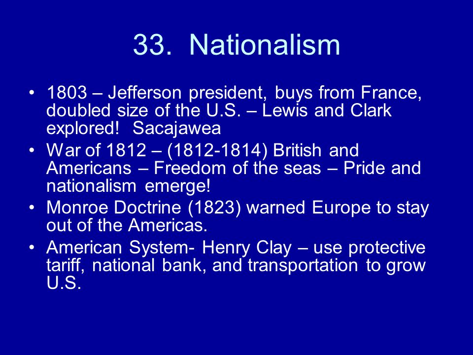 33. Nationalism 1803 – Jefferson president, buys from France, doubled size of the U.S. – Lewis and Clark explored! Sacajawea.