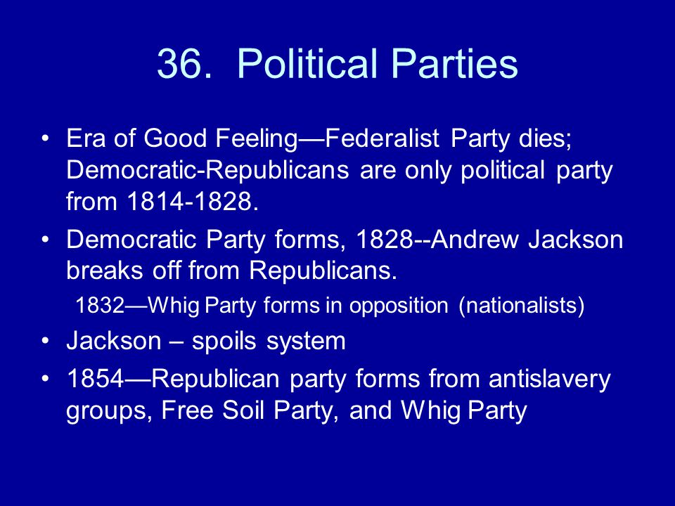 36. Political Parties Era of Good Feeling—Federalist Party dies; Democratic-Republicans are only political party from 1814-1828.