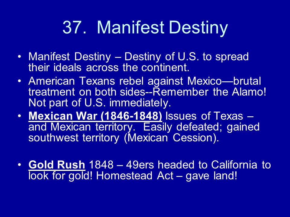 37. Manifest Destiny Manifest Destiny – Destiny of U.S. to spread their ideals across the continent.
