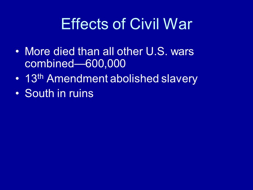 Effects of Civil War More died than all other U.S. wars combined—600,000. 13th Amendment abolished slavery.
