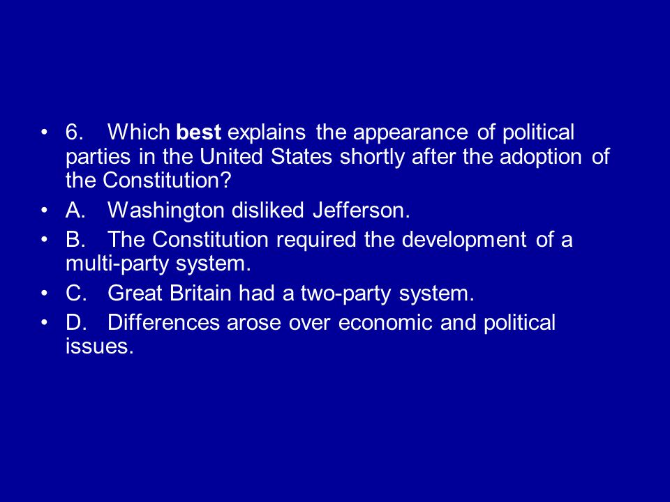 6. Which best explains the appearance of political parties in the United States shortly after the adoption of the Constitution