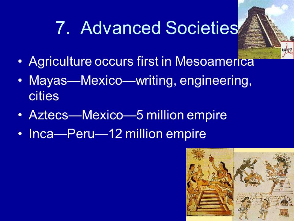 7. Advanced Societies Agriculture occurs first in Mesoamerica