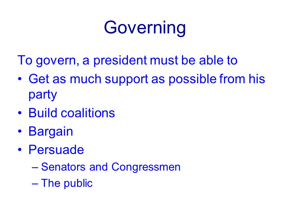 Governing To govern, a president must be able to