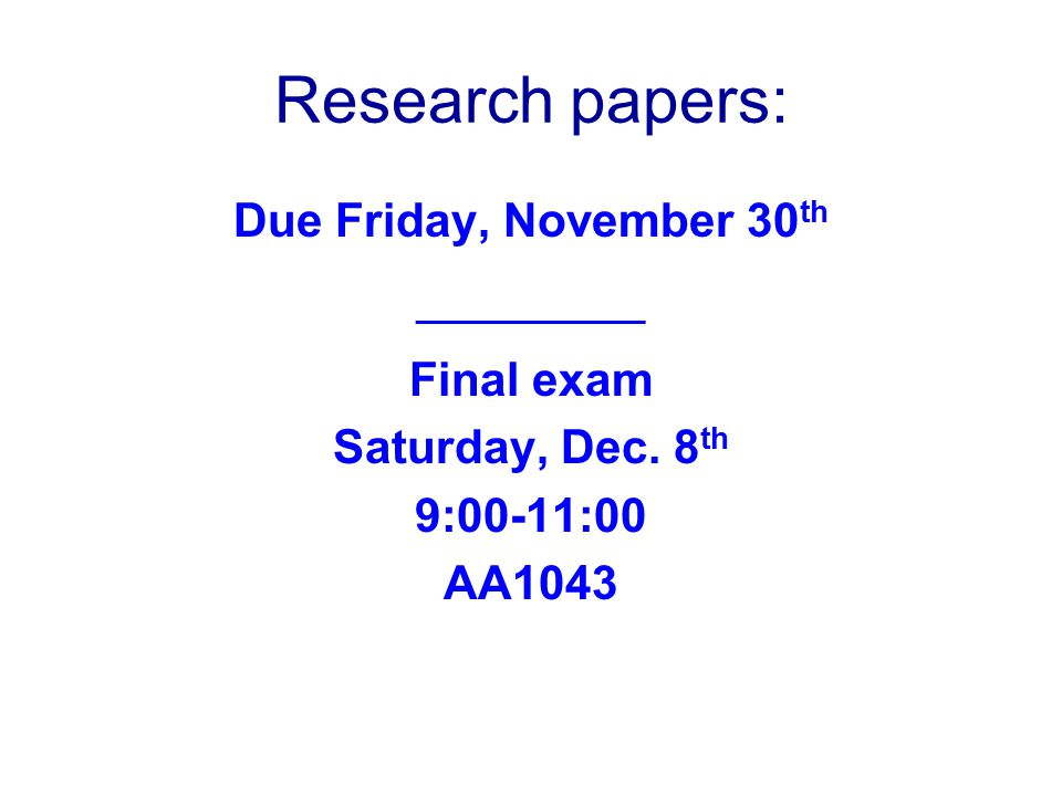 Research papers: Due Friday, November 30th _____________ Final exam