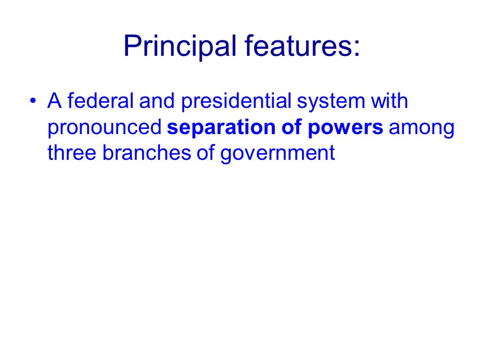 Principal features: A federal and presidential system with pronounced separation of powers among three branches of government.