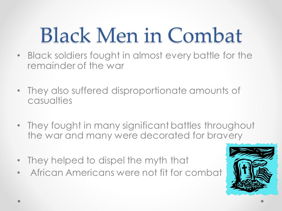 Black Men in Combat Black soldiers fought in almost every battle for the remainder of the war.