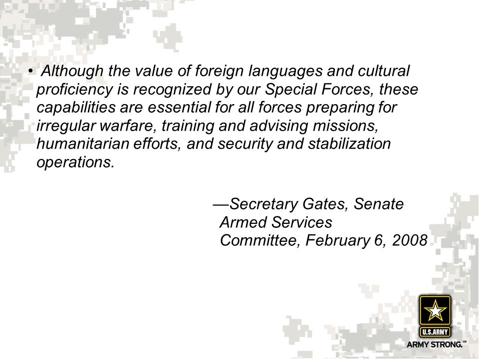 Although the value of foreign languages and cultural proficiency is recognized by our Special Forces, these capabilities are essential for all forces preparing for irregular warfare, training and advising missions, humanitarian efforts, and security and stabilization operations.