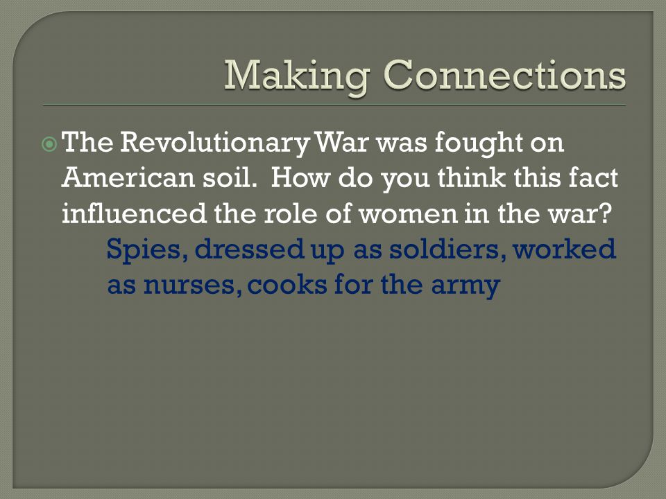 Making Connections The Revolutionary War was fought on American soil. How do you think this fact influenced the role of women in the war