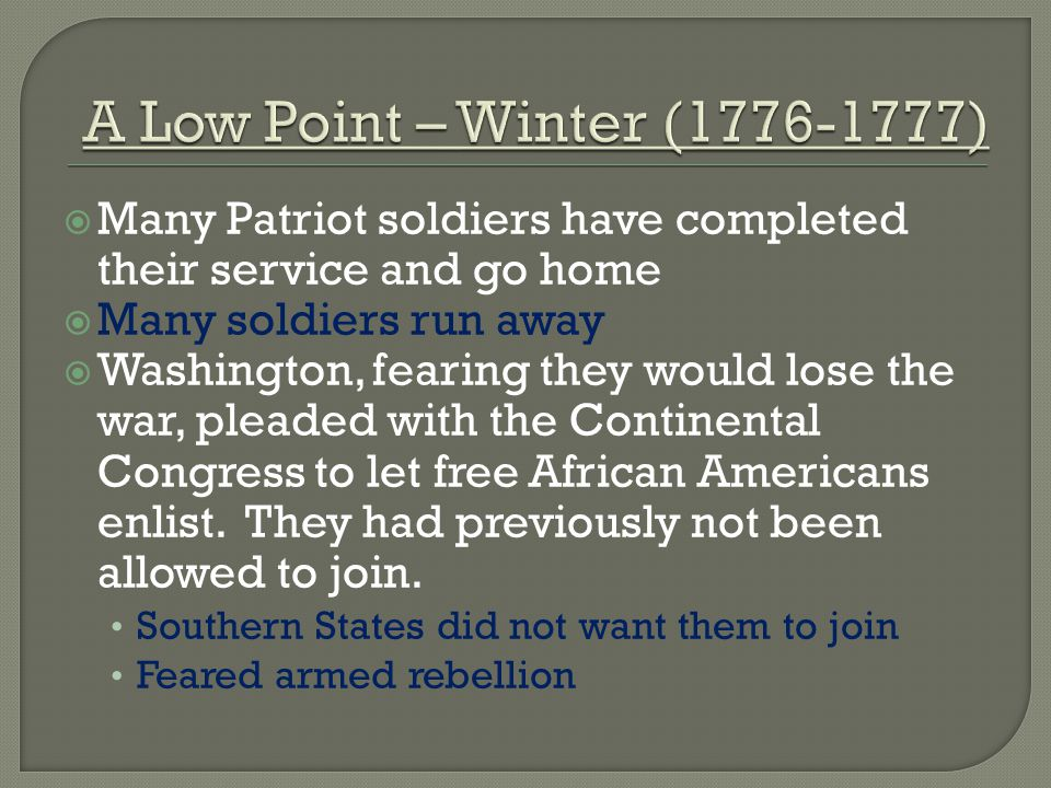 A Low Point – Winter (1776-1777) Many Patriot soldiers have completed their service and go home. Many soldiers run away.