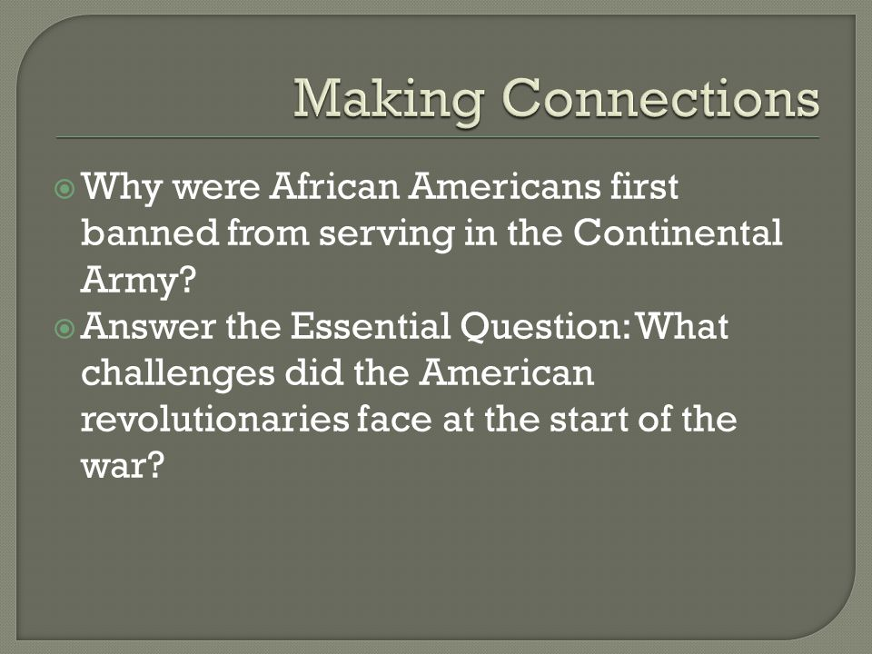 Making Connections Why were African Americans first banned from serving in the Continental Army