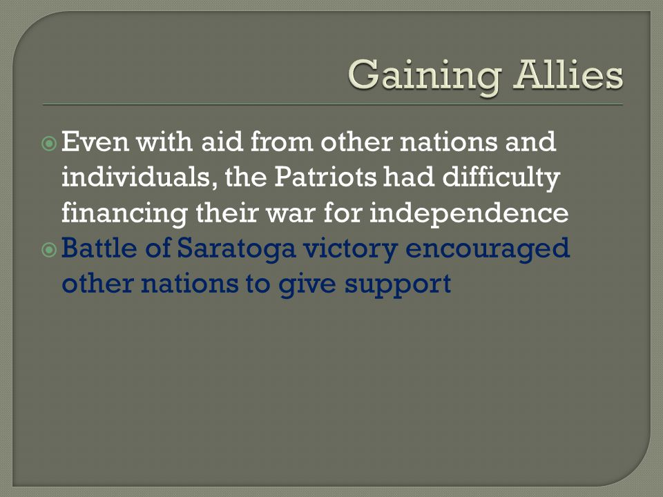 Gaining Allies Even with aid from other nations and individuals, the Patriots had difficulty financing their war for independence.