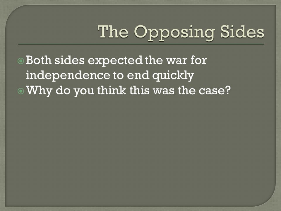 The Opposing Sides Both sides expected the war for independence to end quickly.