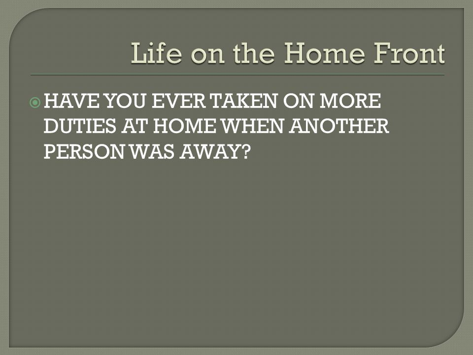 Life on the Home Front HAVE YOU EVER TAKEN ON MORE DUTIES AT HOME WHEN ANOTHER PERSON WAS AWAY