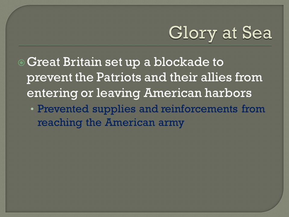 Glory at Sea Great Britain set up a blockade to prevent the Patriots and their allies from entering or leaving American harbors.