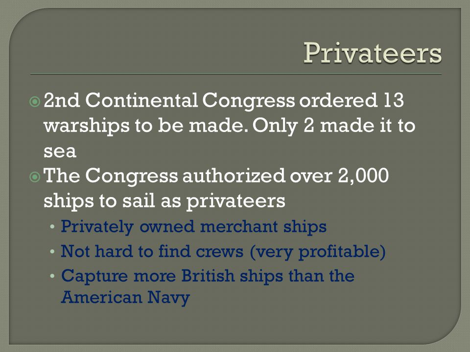 Privateers 2nd Continental Congress ordered 13 warships to be made. Only 2 made it to sea.