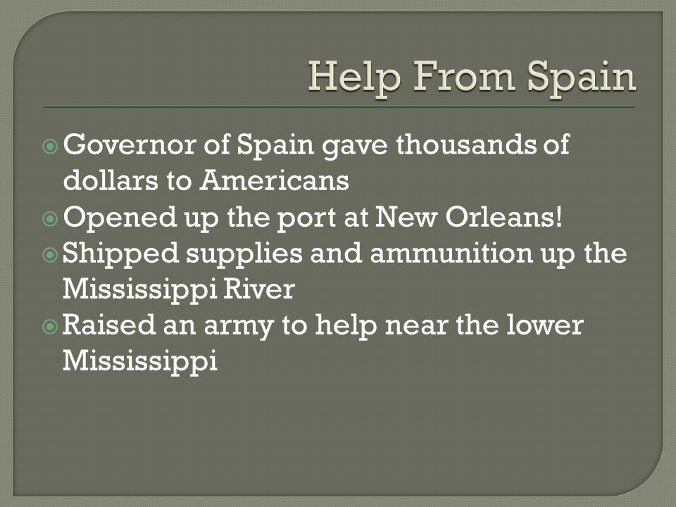 Help From Spain Governor of Spain gave thousands of dollars to Americans. Opened up the port at New Orleans!