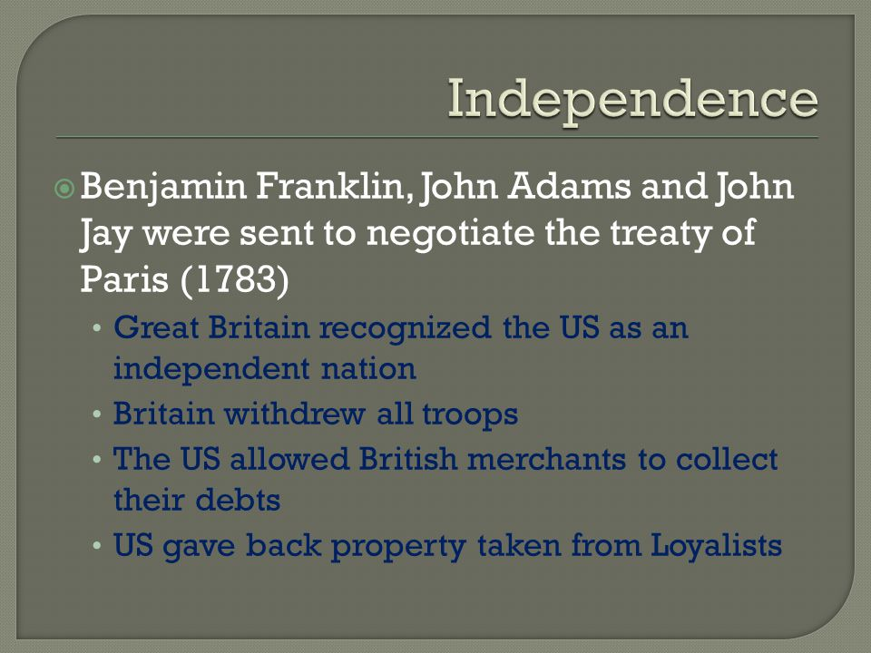 Independence Benjamin Franklin, John Adams and John Jay were sent to negotiate the treaty of Paris (1783)