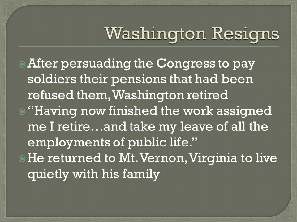 Washington Resigns After persuading the Congress to pay soldiers their pensions that had been refused them, Washington retired.