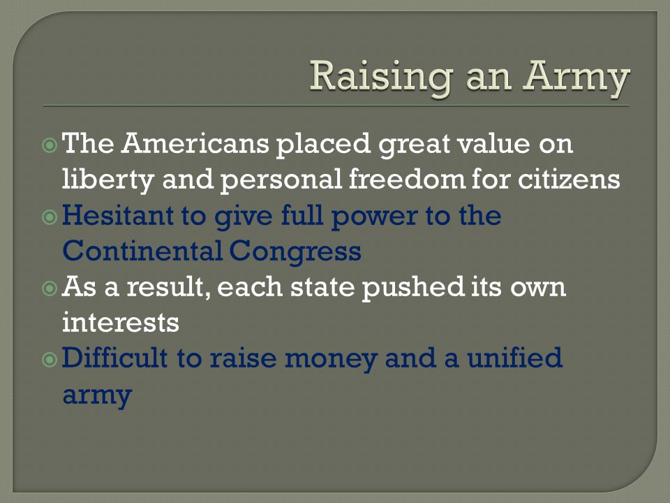 Raising an Army The Americans placed great value on liberty and personal freedom for citizens.