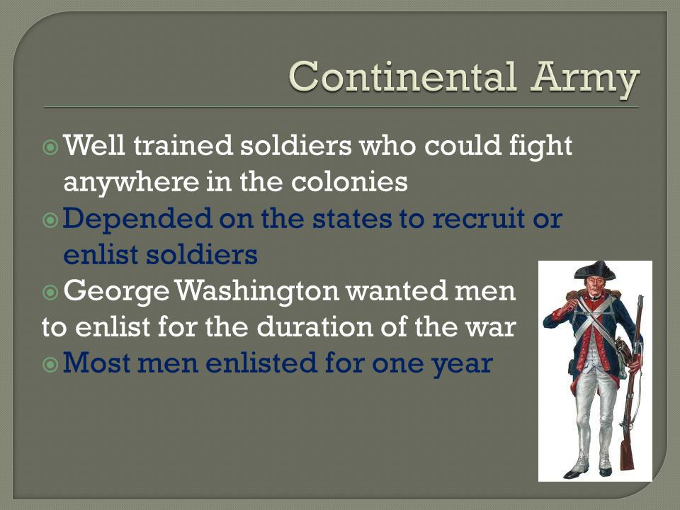 Continental Army Well trained soldiers who could fight anywhere in the colonies. Depended on the states to recruit or enlist soldiers.