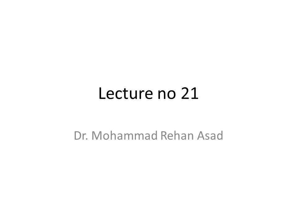Lecture no 21 Dr. Mohammad Rehan Asad