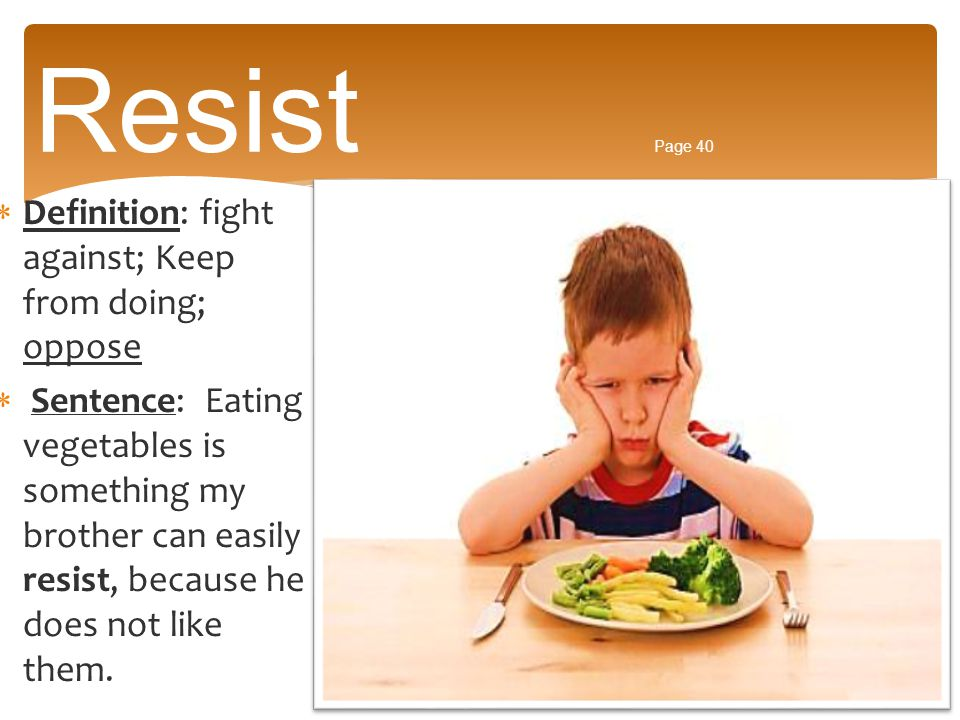 Resist Page 40 Definition: fight against; Keep from doing; oppose