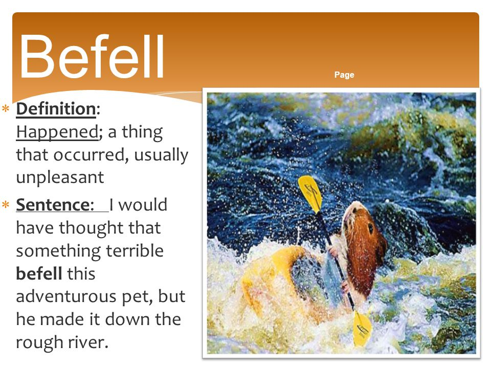 Befell Page Definition: Happened; a thing that occurred, usually unpleasant.