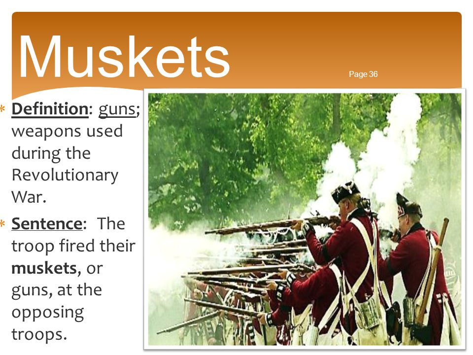 Muskets Page 36 Definition: guns; weapons used during the Revolutionary War.