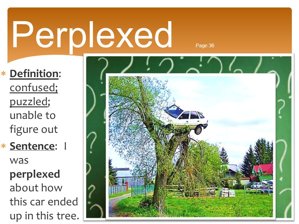 Perplexed Page 36 Definition: confused; puzzled; unable to figure out