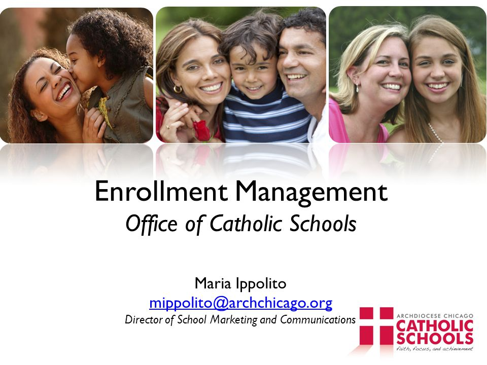 Enrollment Management Office of Catholic Schools Maria Ippolito mippolito@archchicago.org Director of School Marketing and Communications