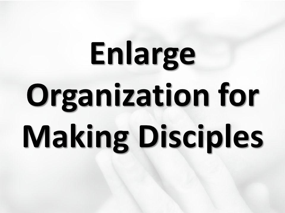 Enlarge Organization for Making Disciples