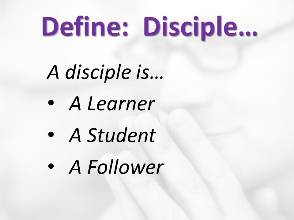 Define: Disciple… A disciple is… A Learner A Student A Follower